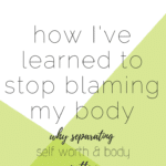 how I've stopped blaming my body, why separating self worth and body matters text